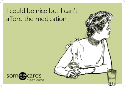 I could be nice but I can't afford the medication.