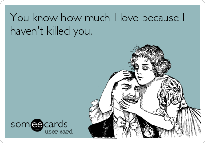 You know how much I love because I haven't killed you.