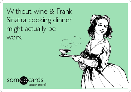Without wine & Frank Sinatra cooking dinner might actually be work