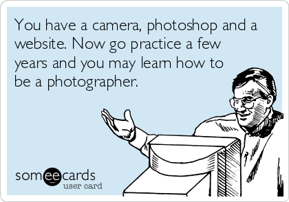 You have a camera, photoshop and a website. Now go practice a few years and you may learn how to be a photographer.