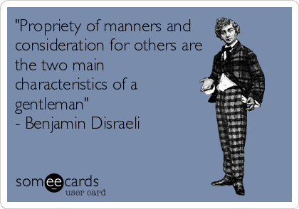 """""""Propriety of manners and consideration for others are the two main characteristics of a gentleman"""" - Benjamin Disraeli"""