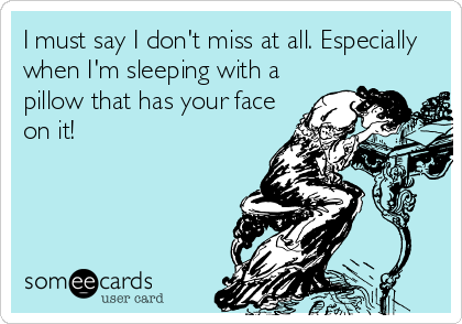 I must say I don't miss at all. Especially when I'm sleeping with a pillow that has your face on it!