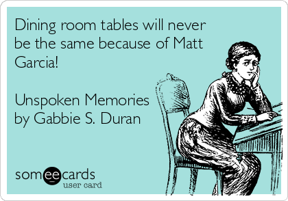 Dining room tables will never be the same because of Matt Garcia!  Unspoken Memories by Gabbie S. Duran