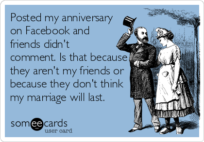 Posted my anniversary on Facebook and friends didn't comment. Is that because they aren't my friends or because they don't think my marriage will last.