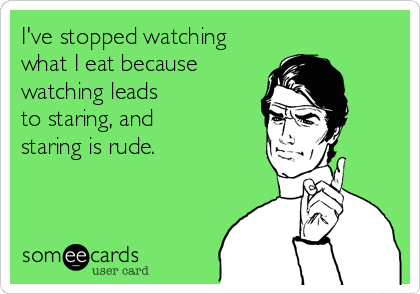I've stopped watching what I eat because watching leads to staring, and staring is rude.