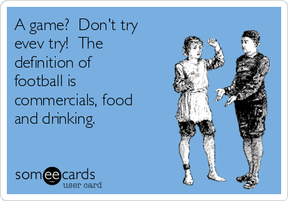 A game?  Don't try evev try!  The definition of football is commercials, food and drinking.