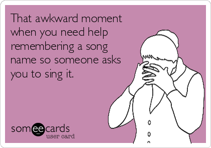 That awkward moment when you need help remembering a song name so someone asks you to sing it.