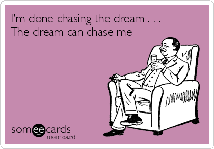 I'm done chasing the dream . . . The dream can chase me