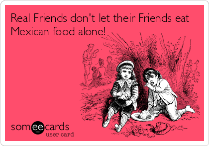 Real Friends don't let their Friends eat Mexican food alone!