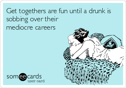 Get togethers are fun until a drunk is sobbing over their mediocre careers