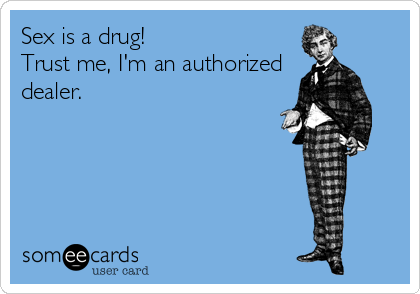 Sex is a drug!  Trust me, I'm an authorized dealer.