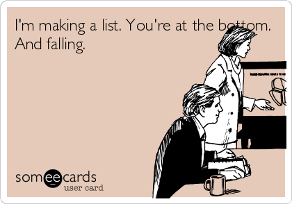 I'm making a list. You're at the bottom. And falling.