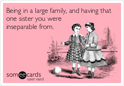Being in a large family, and having that one sister you were  inseparable from.