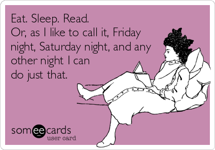 Eat. Sleep. Read.  Or, as I like to call it, Friday night, Saturday night, and any other night I can do just that.