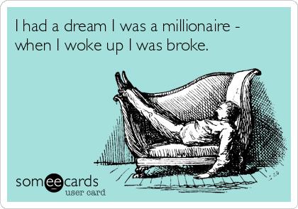 I had a dream I was a millionaire - when I woke up I was broke.