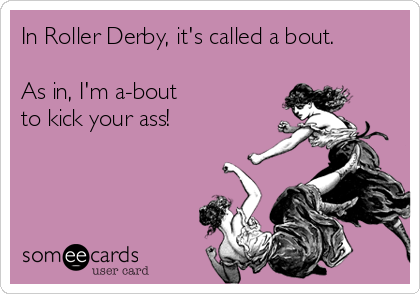 In Roller Derby, it's called a bout.          As in, I'm a-bout to kick your ass!