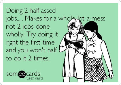 Doing 2 half assed jobs..... Makes for a whole-lot-a-mess not 2 jobs done wholly. Try doing it right the first time and you won't half to do it 2 times.