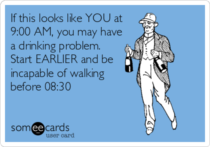 If this looks like YOU at 9:00 AM, you may have a drinking problem. Start EARLIER and be incapable of walking before 08:30