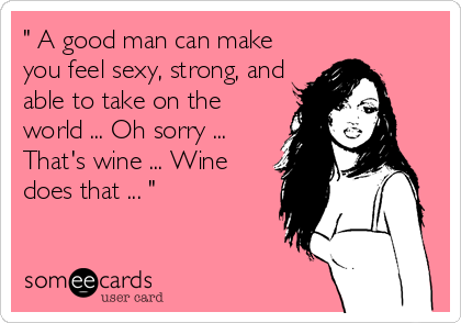 """ A good man can make you feel sexy, strong, and able to take on the world ... Oh sorry ... That's wine ... Wine does that ... """