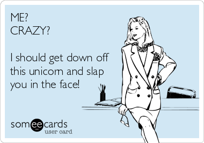 ME?  CRAZY?   I should get down off this unicorn and slap you in the face!