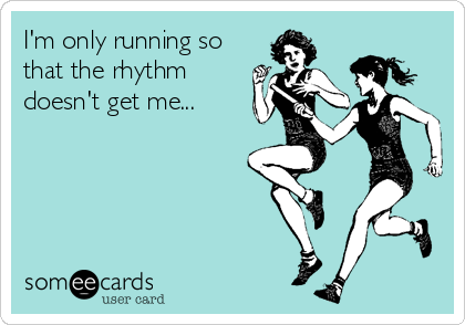 I'm only running so that the rhythm doesn't get me...