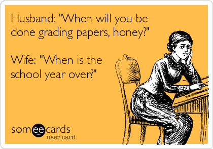 "Husband: ""When will you be done grading papers, honey?""  Wife: ""When is the  school year over?"""