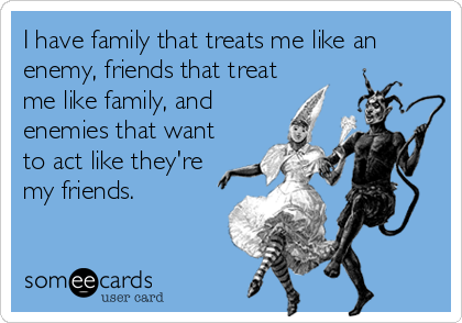 I have family that treats me like an enemy, friends that treat me like family, and enemies that want to act like they're my friends.