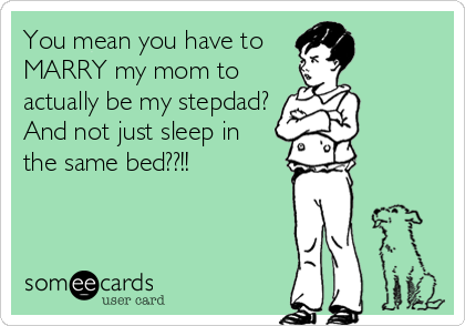 You mean you have to MARRY my mom to  actually be my stepdad? And not just sleep in the same bed??!!