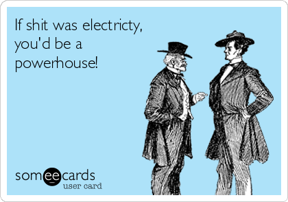 If shit was electricty, you'd be a powerhouse!