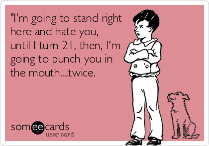 """I'm going to stand right here and hate you,  until I turn 21, then, I'm going to punch you in the mouth....twice."