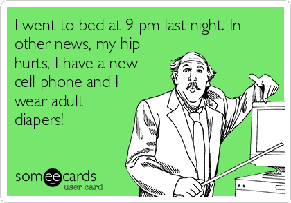 I went to bed at 9 pm last night. In other news, my hip hurts, I have a new cell phone and I wear adult diapers!