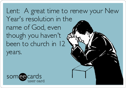 Lent:  A great time to renew your New Year's resolution in the name of God, even though you haven't been to church in 12 years.