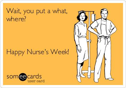Wait, you put a what,  where?    Happy Nurse's Week!