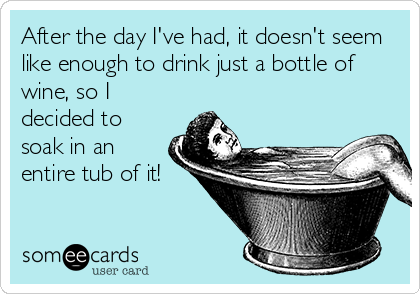 After the day I've had, it doesn't seem like enough to drink just a bottle of wine, so I decided to soak in an entire tub of it!