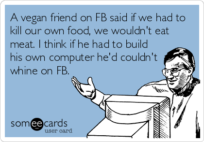 A vegan friend on FB said if we had to kill our own food, we wouldn't eat meat. I think if he had to build his own computer he'd couldn't whine on FB.