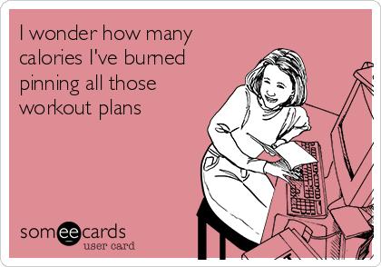 I wonder how many calories I've burned pinning all those workout plans
