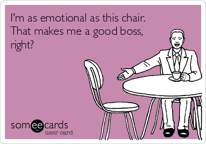 I'm as emotional as this chair. That makes me a good boss, right?