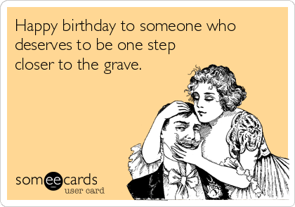 Happy birthday to someone who deserves to be one step closer to the grave.