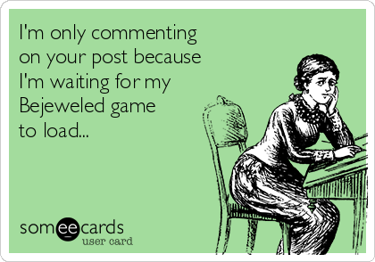 I'm only commenting on your post because I'm waiting for my  Bejeweled game to load...