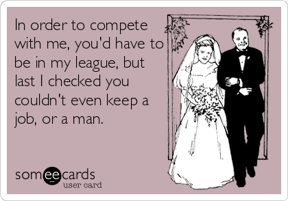 In order to compete with me, you'd have to be in my league, but last I checked you couldn't even keep a job, or a man.