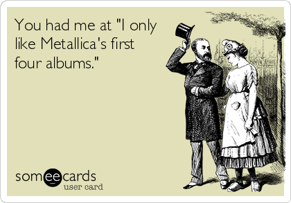 """You had me at """"I only like Metallica's first four albums."""""""