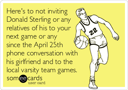 Here's to not inviting Donald Sterling or any relatives of his to your next game or any since the April 25th phone conversation with  his girlfriend and to the local varsity team games.