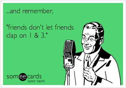 "...and remember,  ""friends don't let friends clap on 1 & 3."""