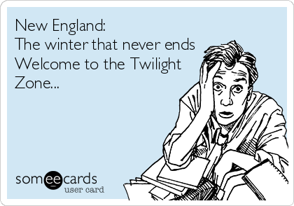 New England: The winter that never ends Welcome to the Twilight Zone...