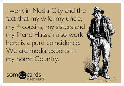 I work in Media City and the fact that my wife, my uncle, my 4 cousins, my sisters and my friend Hassan also work here is a pure coincidence. We are media experts in my home Country.