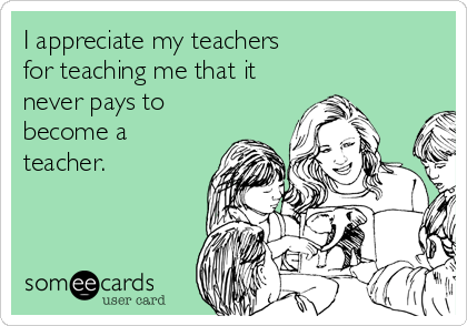 I appreciate my teachers for teaching me that it never pays to become a teacher.