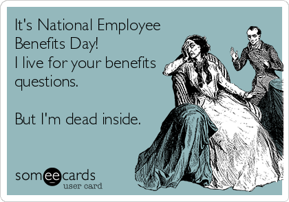It's National Employee Benefits Day! I live for your benefits questions.  But I'm dead inside.