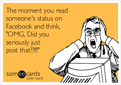 "The moment you read someone's status on Facebook and think, ""OMG, Did you seriously just post that??!!!"""