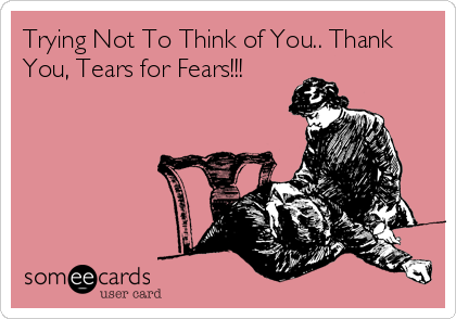 Trying Not To Think of You.. Thank You, Tears for Fears!!!