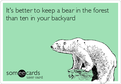 It's better to keep a bear in the forest than ten in your backyard